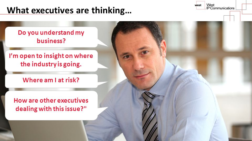 What executives are thinking… Do you understand my business? I'm open to insight on where the industry is going. Where am I at risk? How are other exe