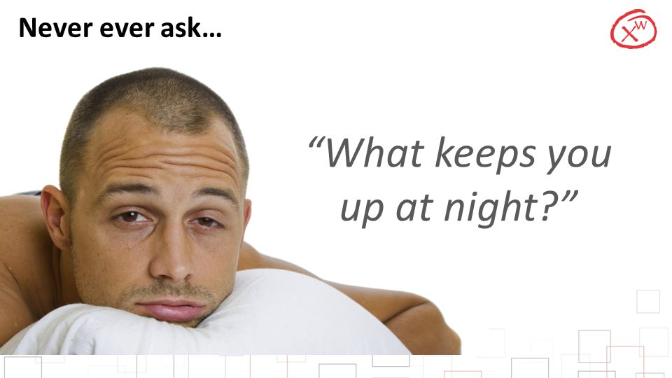 """Never ever ask… """"What keeps you up at night?"""""""