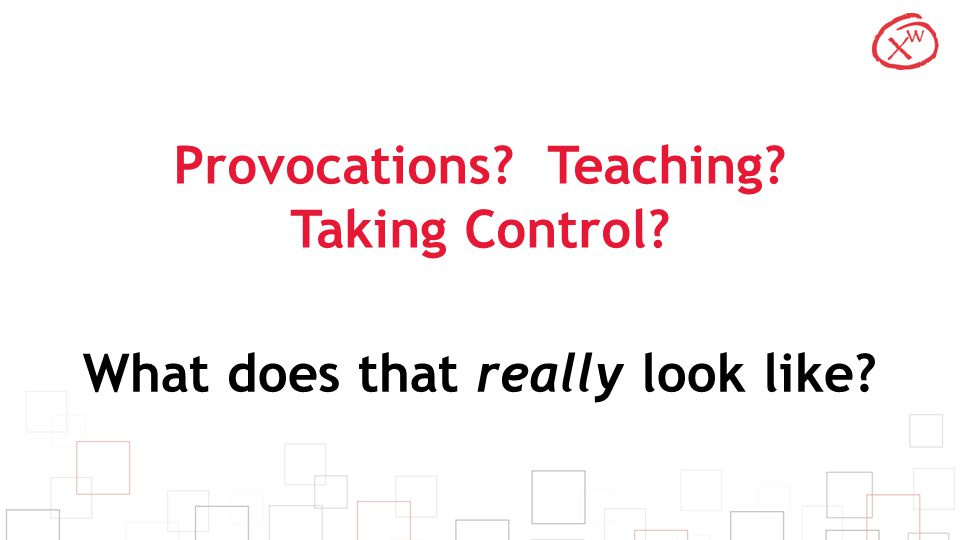 Provocations? Teaching? Taking Control? What does that really look like?