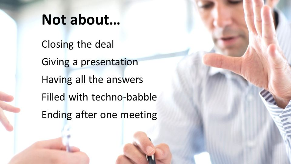 Not about… Closing the deal Giving a presentation Having all the answers Filled with techno-babble Ending after one meeting