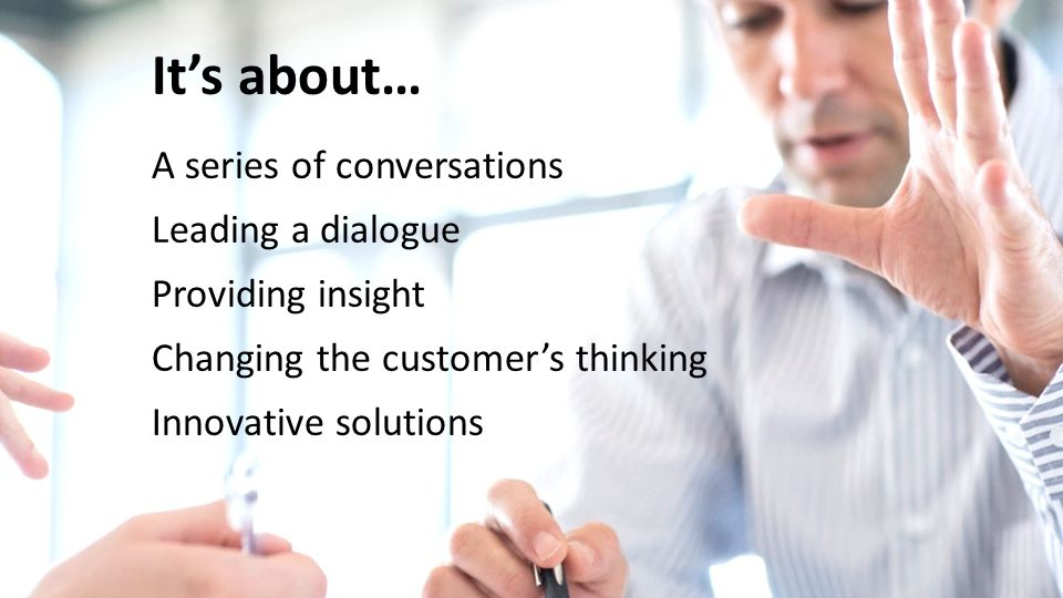 It's about… A series of conversations Leading a dialogue Providing insight Changing the customer's thinking Innovative solutions