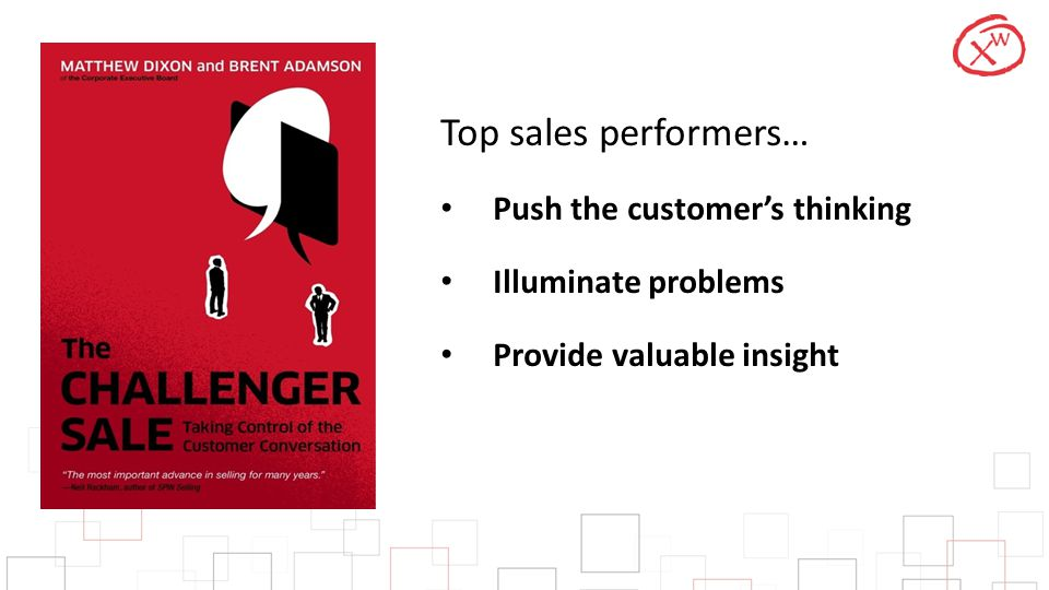 Top sales performers… Push the customer's thinking Illuminate problems Provide valuable insight