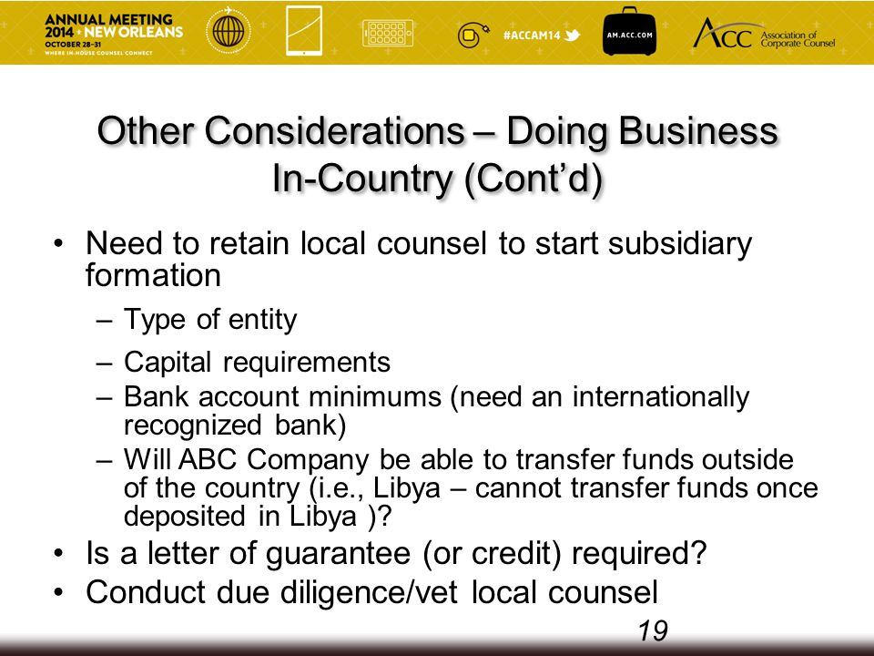 Other Considerations – Doing Business In-Country (Cont'd) Need to retain local counsel to start subsidiary formation –Type of entity –Capital requirements –Bank account minimums (need an internationally recognized bank) –Will ABC Company be able to transfer funds outside of the country (i.e., Libya – cannot transfer funds once deposited in Libya ).