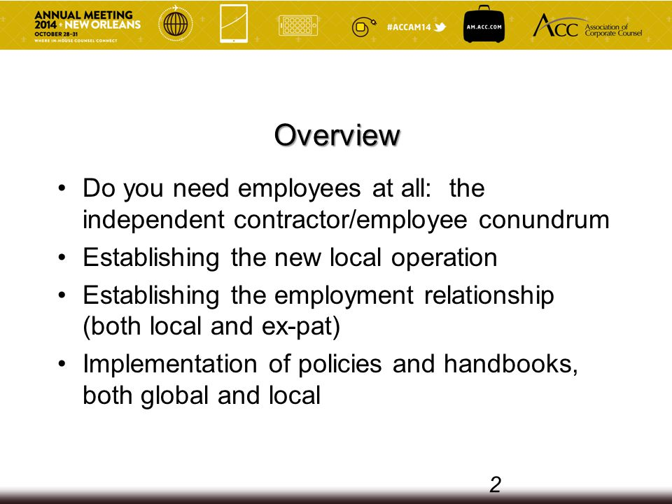 Overview Do you need employees at all: the independent contractor/employee conundrum Establishing the new local operation Establishing the employment relationship (both local and ex-pat) Implementation of policies and handbooks, both global and local 2
