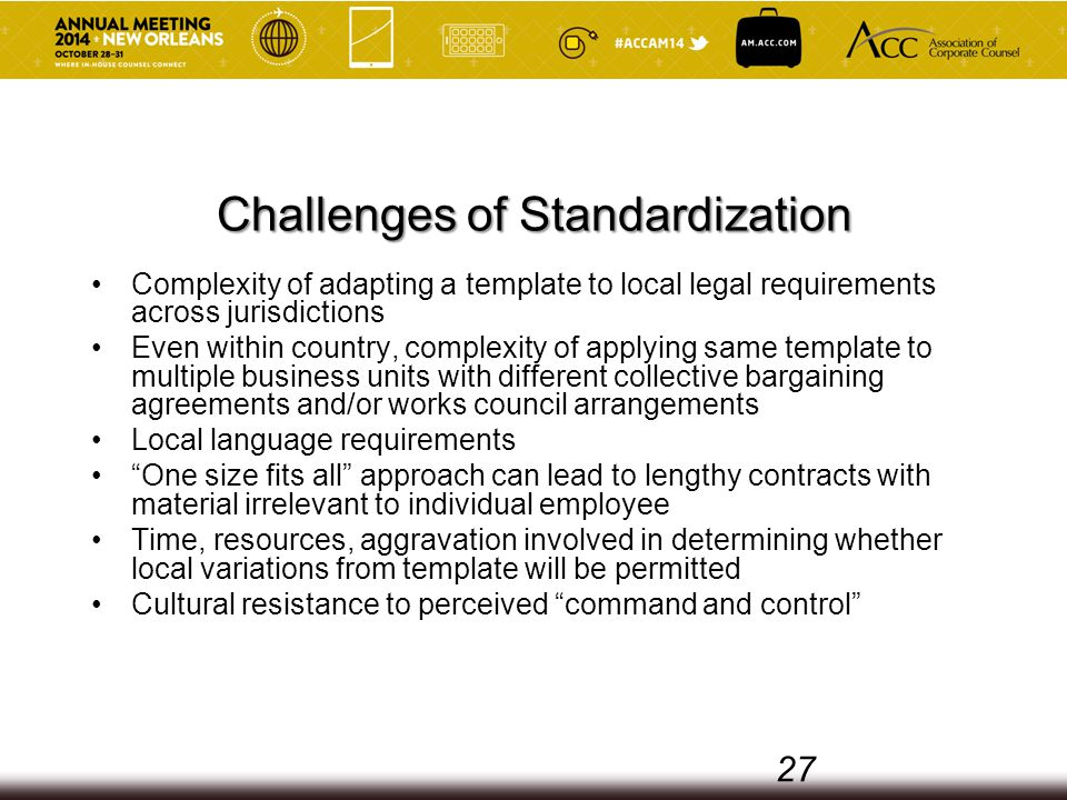 Challenges of Standardization Complexity of adapting a template to local legal requirements across jurisdictions Even within country, complexity of applying same template to multiple business units with different collective bargaining agreements and/or works council arrangements Local language requirements One size fits all approach can lead to lengthy contracts with material irrelevant to individual employee Time, resources, aggravation involved in determining whether local variations from template will be permitted Cultural resistance to perceived command and control 27