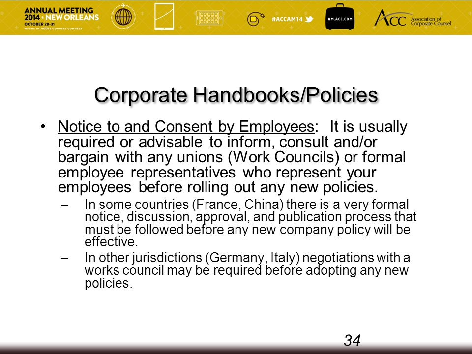 Corporate Handbooks/Policies Notice to and Consent by Employees: It is usually required or advisable to inform, consult and/or bargain with any unions (Work Councils) or formal employee representatives who represent your employees before rolling out any new policies.