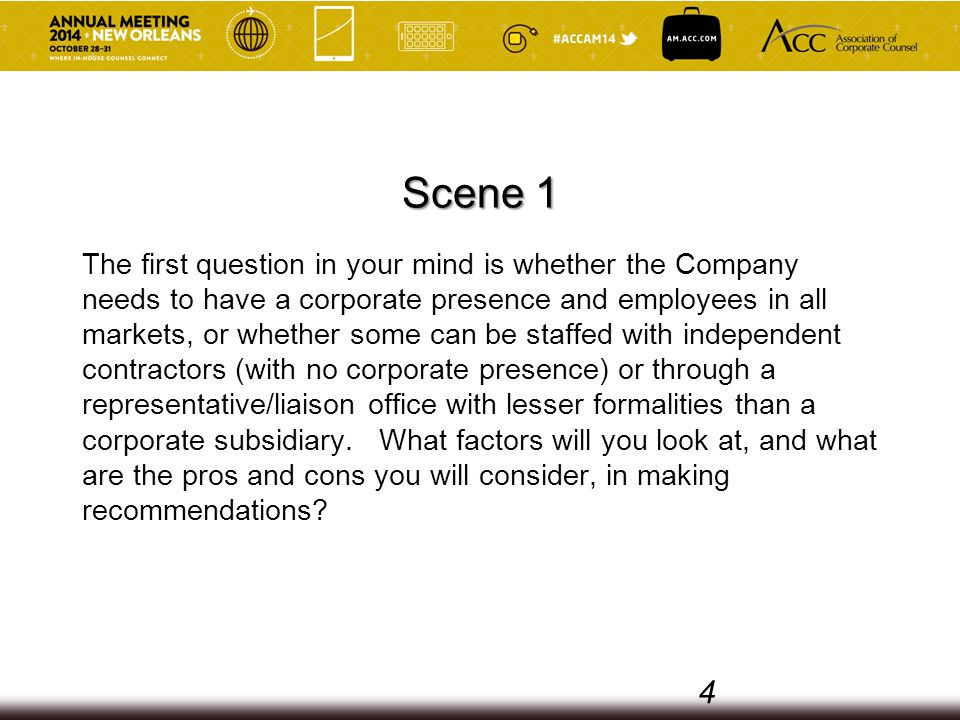 Scene 1 The first question in your mind is whether the Company needs to have a corporate presence and employees in all markets, or whether some can be staffed with independent contractors (with no corporate presence) or through a representative/liaison office with lesser formalities than a corporate subsidiary.