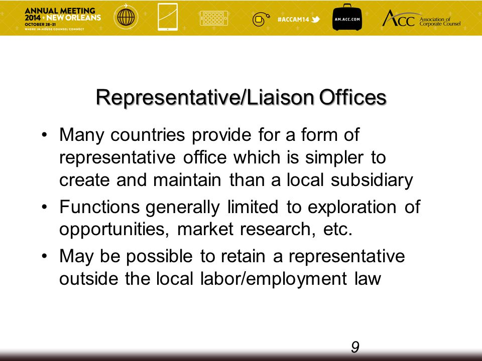 Representative/Liaison Offices Many countries provide for a form of representative office which is simpler to create and maintain than a local subsidiary Functions generally limited to exploration of opportunities, market research, etc.