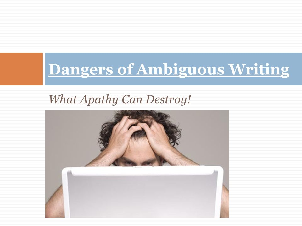 What Apathy Can Destroy! Dangers of Ambiguous Writing