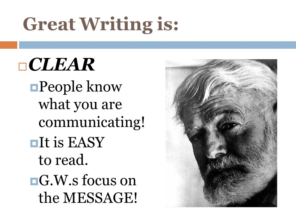 Great Writing is:  CLEAR  People know what you are communicating!  It is EASY to read.  G.W.s focus on the MESSAGE!