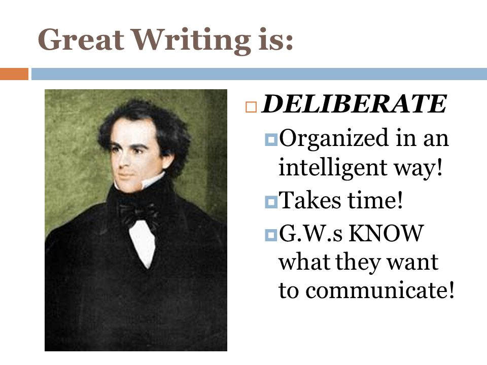 Great Writing is:  DELIBERATE  Organized in an intelligent way.