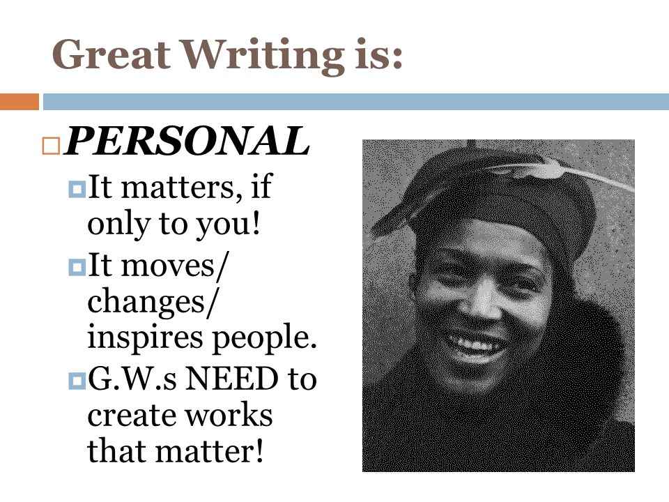 Great Writing is:  PERSONAL  It matters, if only to you.