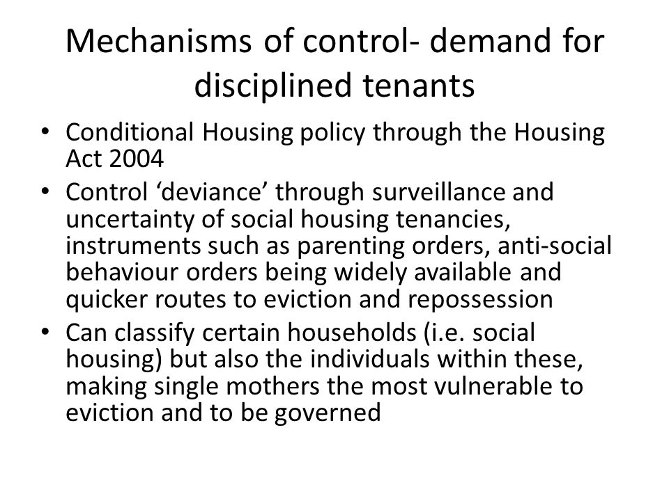 Mechanisms of control- demand for disciplined tenants Troubled Families Programme at the point of eviction Troubled families are referred for family interventions when they qualify for three out of the four following criteria; -involvement in ASB -have children not in school -have an adult on out of work benefits -cause high costs to the public purse Single female parents would often qualify for two out of four of the criteria without actually having to be involved in any sort of ASB Key worker model and referrals to other services and agencies Appears banal but when pieced together can exert social control over problem people using resources of multiple agencies Deep seated emotional and physical problems- acknowledgement of complex social fabric.