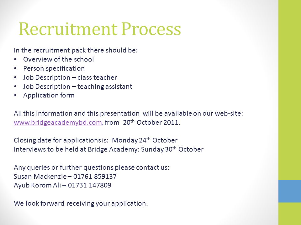 Recruitment Process In the recruitment pack there should be: Overview of the school Person specification Job Description – class teacher Job Description – teaching assistant Application form All this information and this presentation will be available on our web-site: www.bridgeacademybd.com.