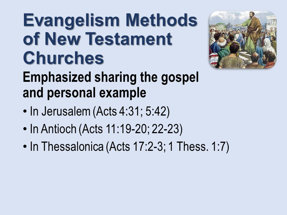 Evangelism Methods of New Testament Churches Emphasized sharing the gospel and personal example In Jerusalem (Acts 4:31; 5:42) In Antioch (Acts 11:19-20; 22-23) In Thessalonica (Acts 17:2-3; 1 Thess.