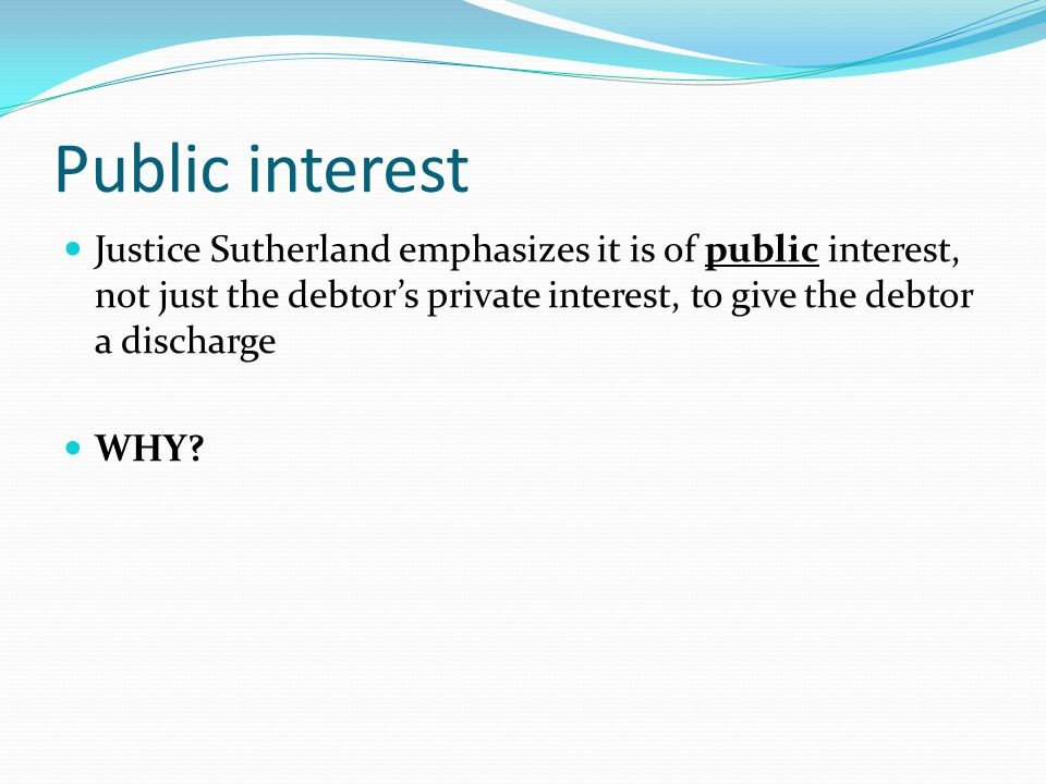 Public interest Justice Sutherland emphasizes it is of public interest, not just the debtor's private interest, to give the debtor a discharge WHY