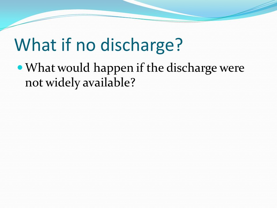 What if no discharge? What would happen if the discharge were not widely available?