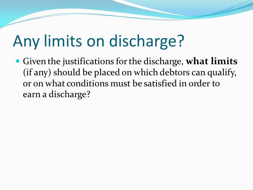 Any limits on discharge.