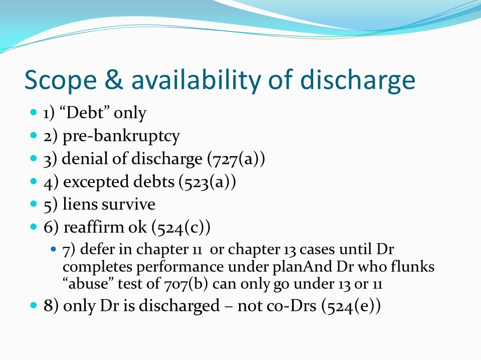 Scope & availability of discharge 1) Debt only 2) pre-bankruptcy 3) denial of discharge (727(a)) 4) excepted debts (523(a)) 5) liens survive 6) reaffirm ok (524(c)) 7) defer in chapter 11 or chapter 13 cases until Dr completes performance under planAnd Dr who flunks abuse test of 707(b) can only go under 13 or 11 8) only Dr is discharged – not co-Drs (524(e))