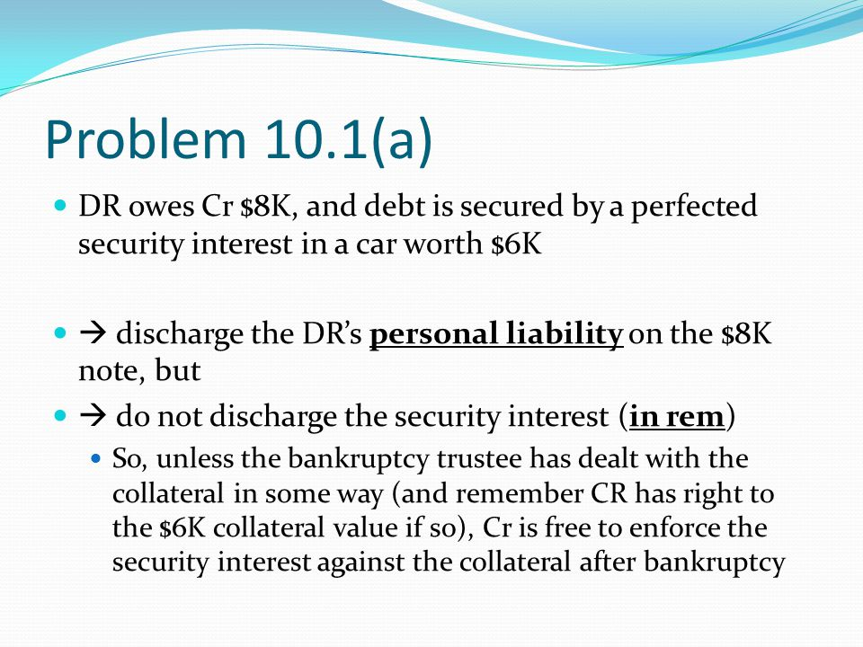 Problem 10.1(a) DR owes Cr $8K, and debt is secured by a perfected security interest in a car worth $6K  discharge the DR's personal liability on the $8K note, but  do not discharge the security interest (in rem) So, unless the bankruptcy trustee has dealt with the collateral in some way (and remember CR has right to the $6K collateral value if so), Cr is free to enforce the security interest against the collateral after bankruptcy