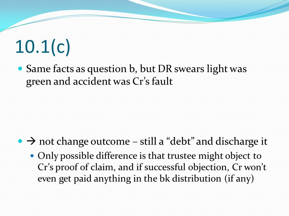 10.1(c) Same facts as question b, but DR swears light was green and accident was Cr's fault  not change outcome – still a debt and discharge it Only possible difference is that trustee might object to Cr's proof of claim, and if successful objection, Cr won't even get paid anything in the bk distribution (if any)