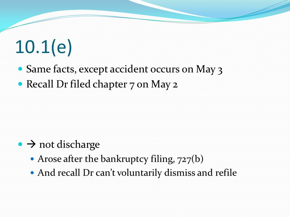 10.1(e) Same facts, except accident occurs on May 3 Recall Dr filed chapter 7 on May 2  not discharge Arose after the bankruptcy filing, 727(b) And recall Dr can't voluntarily dismiss and refile