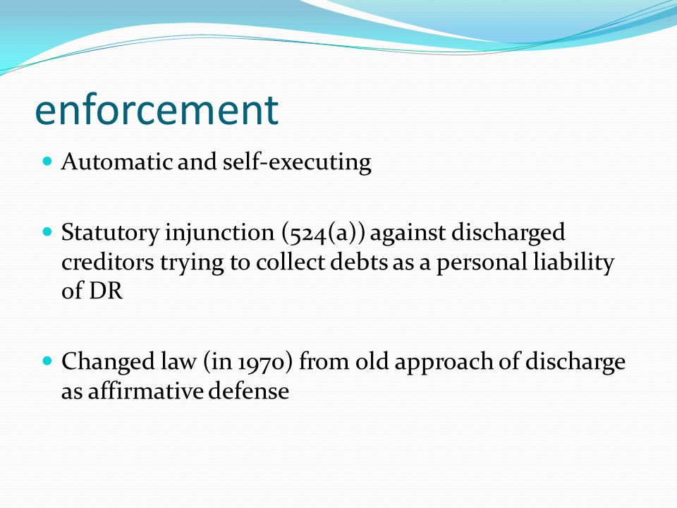 enforcement Automatic and self-executing Statutory injunction (524(a)) against discharged creditors trying to collect debts as a personal liability of DR Changed law (in 1970) from old approach of discharge as affirmative defense