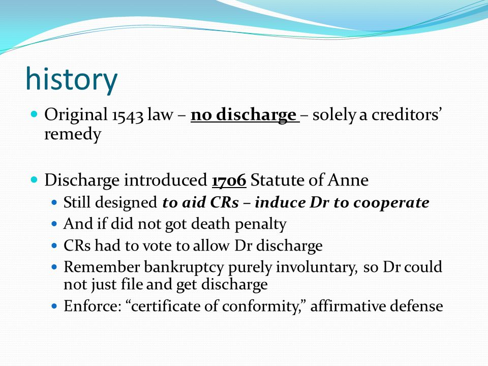 history Original 1543 law – no discharge – solely a creditors' remedy Discharge introduced 1706 Statute of Anne Still designed to aid CRs – induce Dr to cooperate And if did not got death penalty CRs had to vote to allow Dr discharge Remember bankruptcy purely involuntary, so Dr could not just file and get discharge Enforce: certificate of conformity, affirmative defense