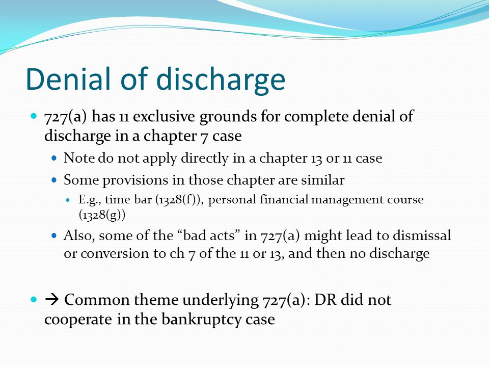 Denial of discharge 727(a) has 11 exclusive grounds for complete denial of discharge in a chapter 7 case Note do not apply directly in a chapter 13 or 11 case Some provisions in those chapter are similar E.g., time bar (1328(f)), personal financial management course (1328(g)) Also, some of the bad acts in 727(a) might lead to dismissal or conversion to ch 7 of the 11 or 13, and then no discharge  Common theme underlying 727(a): DR did not cooperate in the bankruptcy case