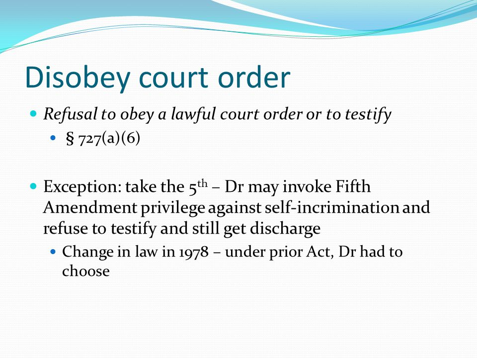 Disobey court order Refusal to obey a lawful court order or to testify § 727(a)(6) Exception: take the 5 th – Dr may invoke Fifth Amendment privilege against self-incrimination and refuse to testify and still get discharge Change in law in 1978 – under prior Act, Dr had to choose
