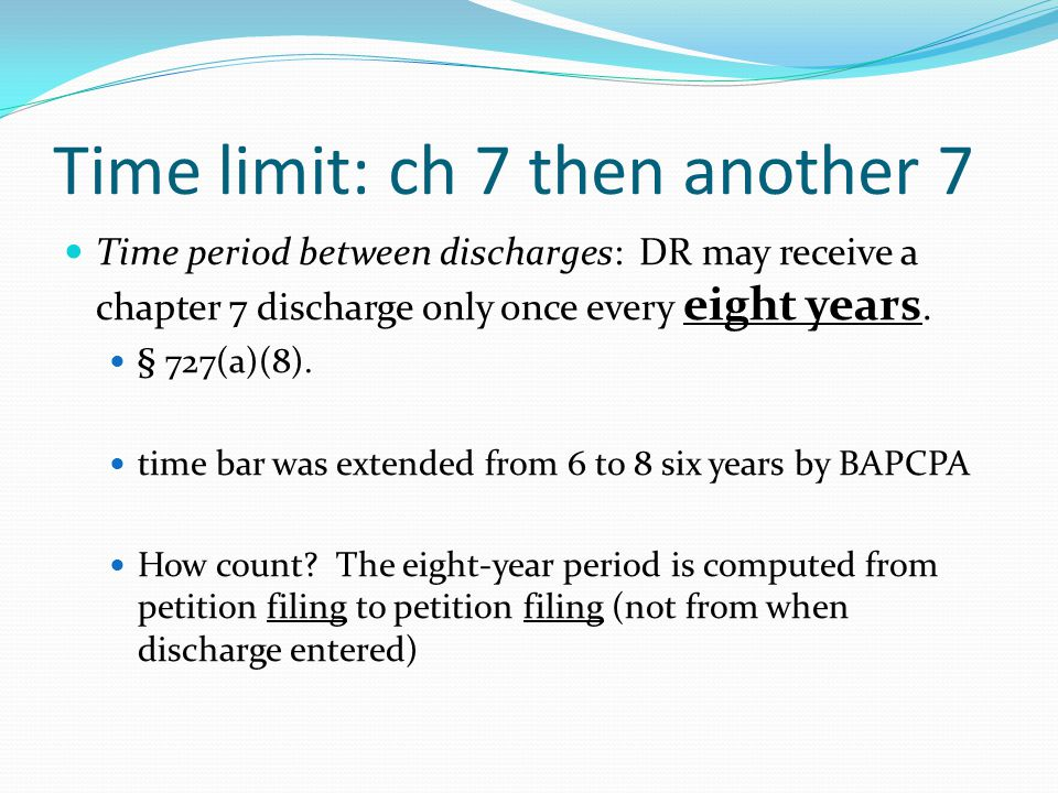 Time limit: ch 7 then another 7 Time period between discharges: DR may receive a chapter 7 discharge only once every eight years.