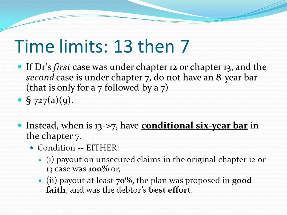 Time limits: 13 then 7 If Dr's first case was under chapter 12 or chapter 13, and the second case is under chapter 7, do not have an 8-year bar (that is only for a 7 followed by a 7) § 727(a)(9).