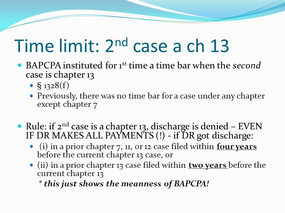 Time limit: 2 nd case a ch 13 BAPCPA instituted for 1 st time a time bar when the second case is chapter 13 § 1328(f) Previously, there was no time bar for a case under any chapter except chapter 7 Rule: if 2 nd case is a chapter 13, discharge is denied – EVEN IF DR MAKES ALL PAYMENTS (!) - if DR got discharge: (i) in a prior chapter 7, 11, or 12 case filed within four years before the current chapter 13 case, or (ii) in a prior chapter 13 case filed within two years before the current chapter 13 * this just shows the meanness of BAPCPA!