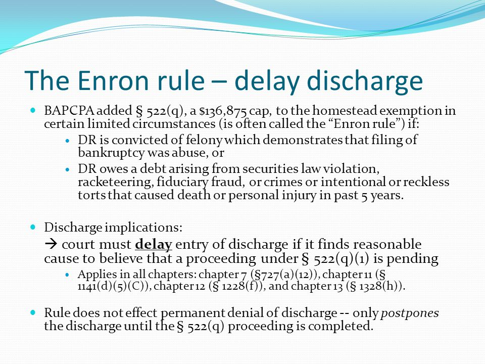 The Enron rule – delay discharge BAPCPA added § 522(q), a $136,875 cap, to the homestead exemption in certain limited circumstances (is often called the Enron rule ) if: DR is convicted of felony which demonstrates that filing of bankruptcy was abuse, or DR owes a debt arising from securities law violation, racketeering, fiduciary fraud, or crimes or intentional or reckless torts that caused death or personal injury in past 5 years.