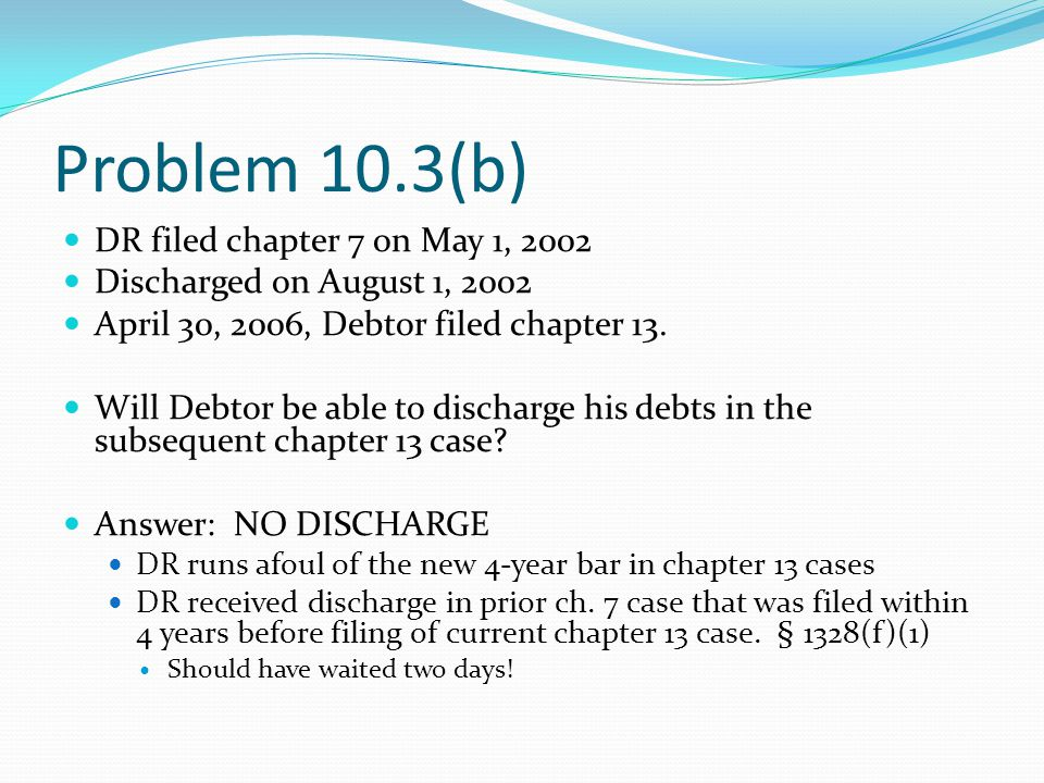 Problem 10.3(b) DR filed chapter 7 on May 1, 2002 Discharged on August 1, 2002 April 30, 2006, Debtor filed chapter 13.