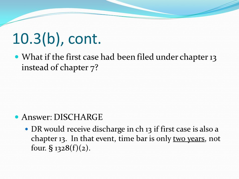 10.3(b), cont. What if the first case had been filed under chapter 13 instead of chapter 7.