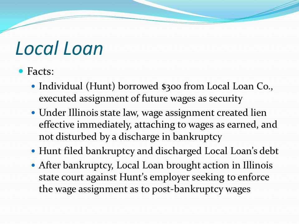 Local Loan Facts: Individual (Hunt) borrowed $300 from Local Loan Co., executed assignment of future wages as security Under Illinois state law, wage assignment created lien effective immediately, attaching to wages as earned, and not disturbed by a discharge in bankruptcy Hunt filed bankruptcy and discharged Local Loan's debt After bankruptcy, Local Loan brought action in Illinois state court against Hunt's employer seeking to enforce the wage assignment as to post-bankruptcy wages
