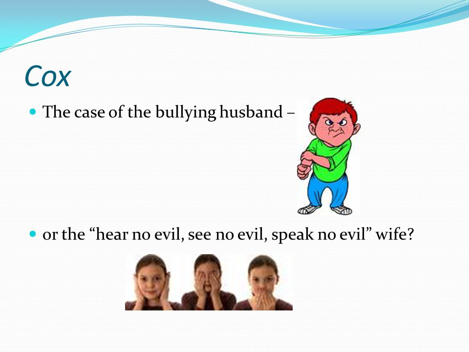 Cox The case of the bullying husband – or the hear no evil, see no evil, speak no evil wife?