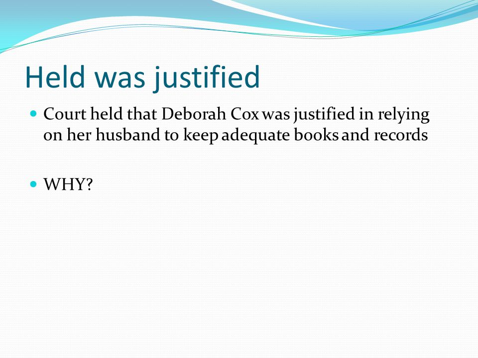 Held was justified Court held that Deborah Cox was justified in relying on her husband to keep adequate books and records WHY