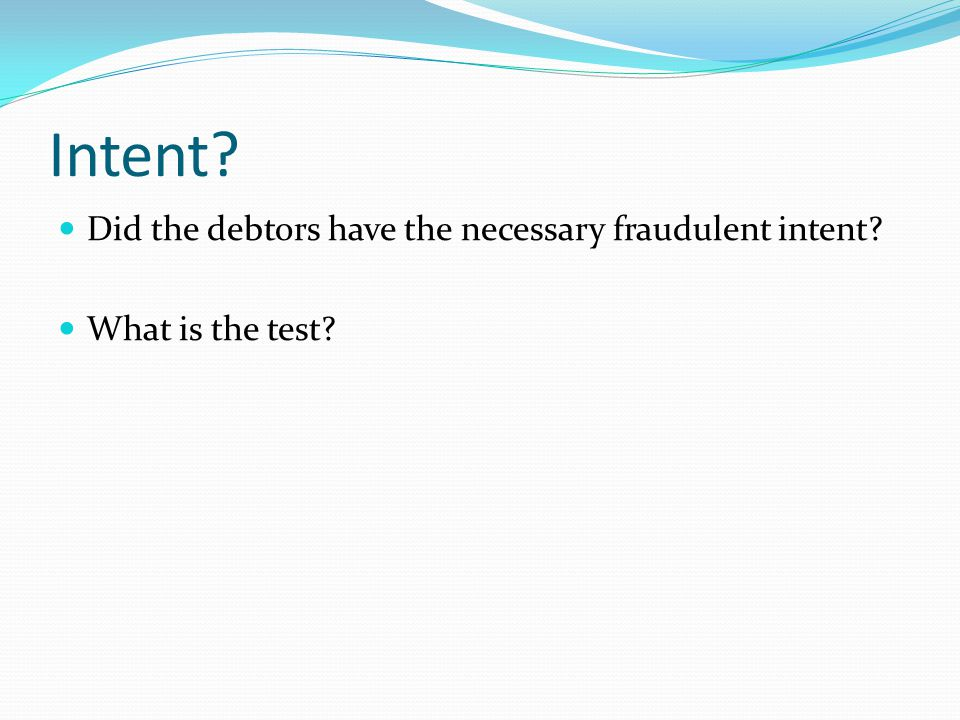 Intent? Did the debtors have the necessary fraudulent intent? What is the test?