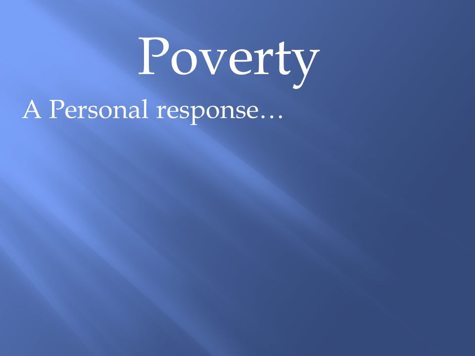 Poverty A Personal response… Proverbs 14:31 Whoever oppresses the poor shows contempt for their Maker, but whoever is kind to the needy honours God.