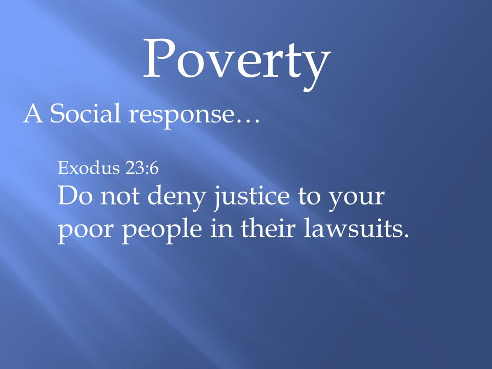 Poverty A Social response… Exodus 23:6 Do not deny justice to your poor people in their lawsuits.