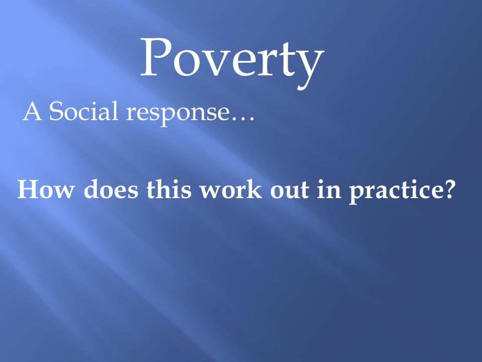 Poverty A Social response… How does this work out in practice