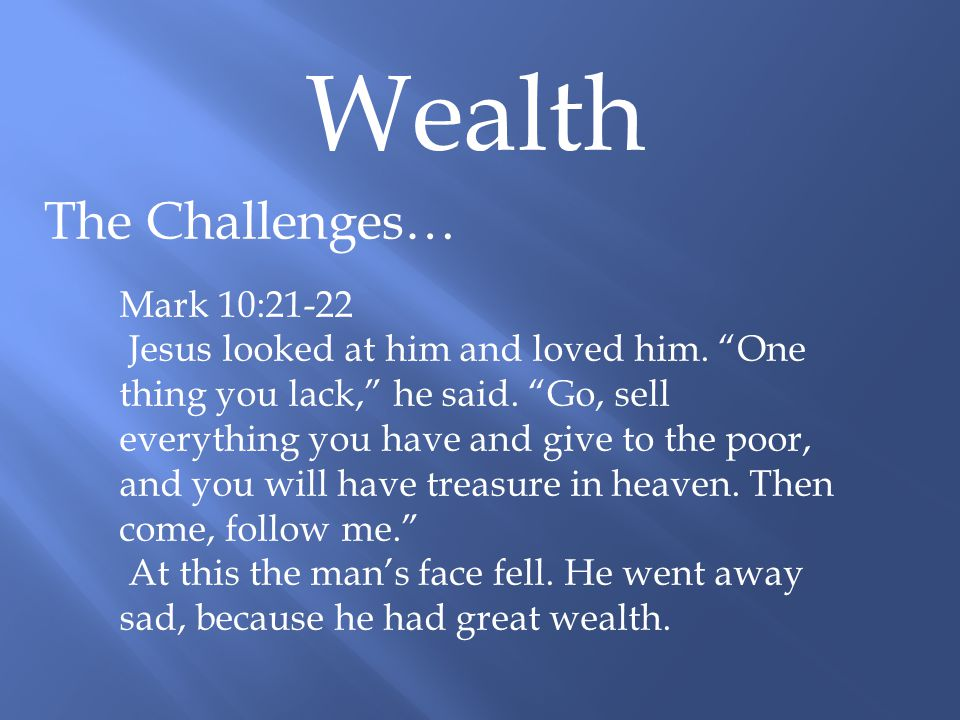 Wealth The Challenges… Mark 10:21-22 Jesus looked at him and loved him.