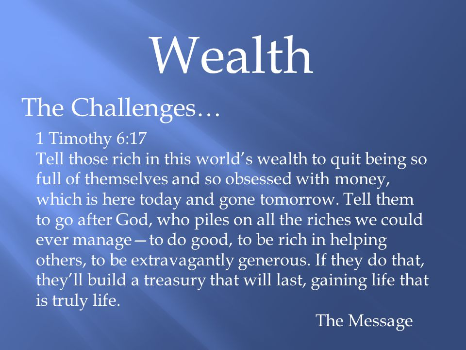 Wealth The Challenges… 1 Timothy 6:17 Tell those rich in this world's wealth to quit being so full of themselves and so obsessed with money, which is here today and gone tomorrow.