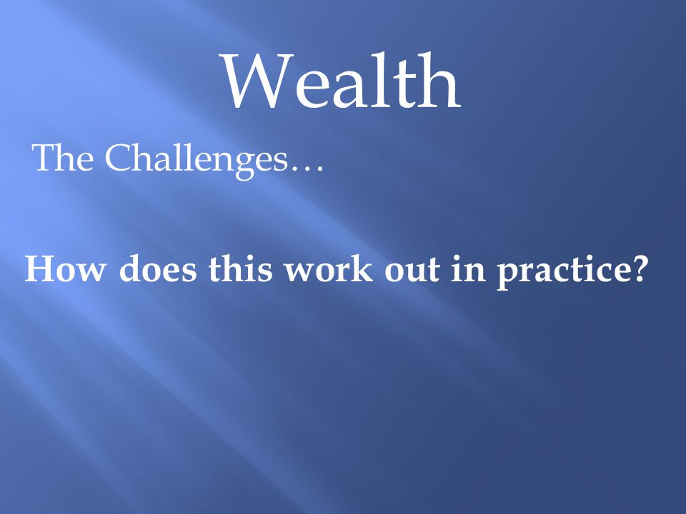 Wealth The Challenges… How does this work out in practice