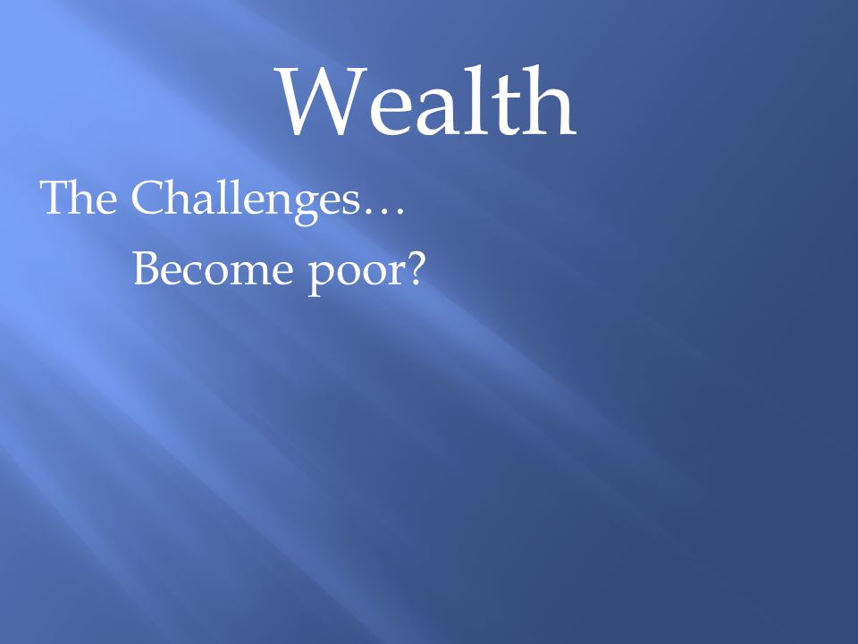 Wealth The Challenges… Become poor