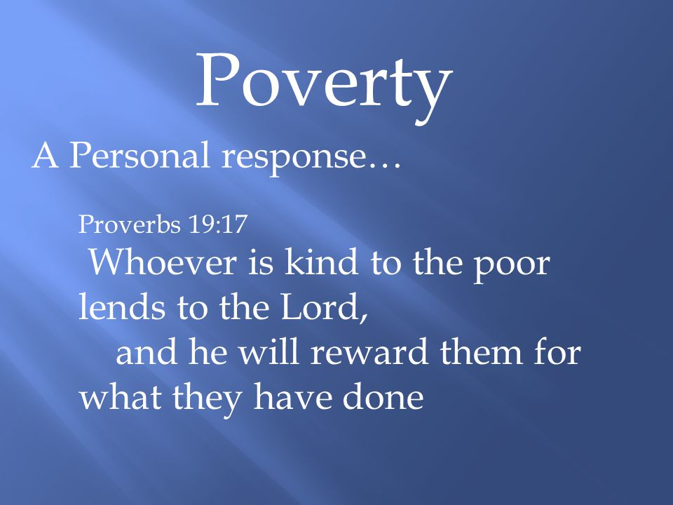 Poverty A Personal response… Proverbs 19:17 Whoever is kind to the poor lends to the Lord, and he will reward them for what they have done