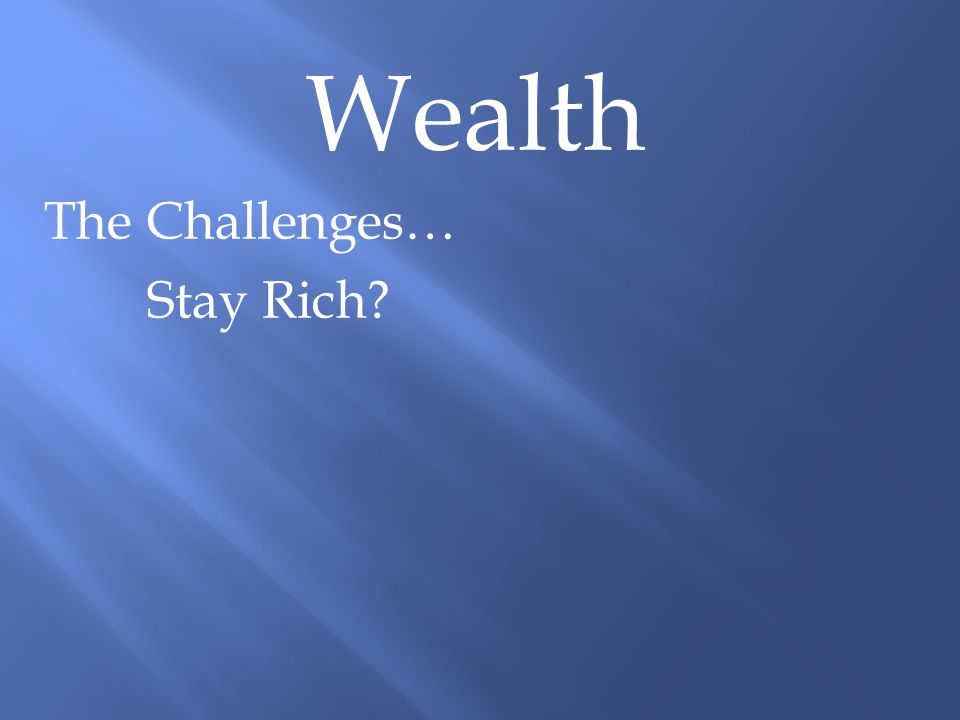 Wealth The Challenges… Stay Rich