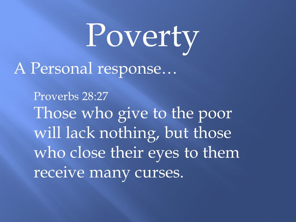 Poverty A Personal response… Proverbs 28:27 Those who give to the poor will lack nothing, but those who close their eyes to them receive many curses.